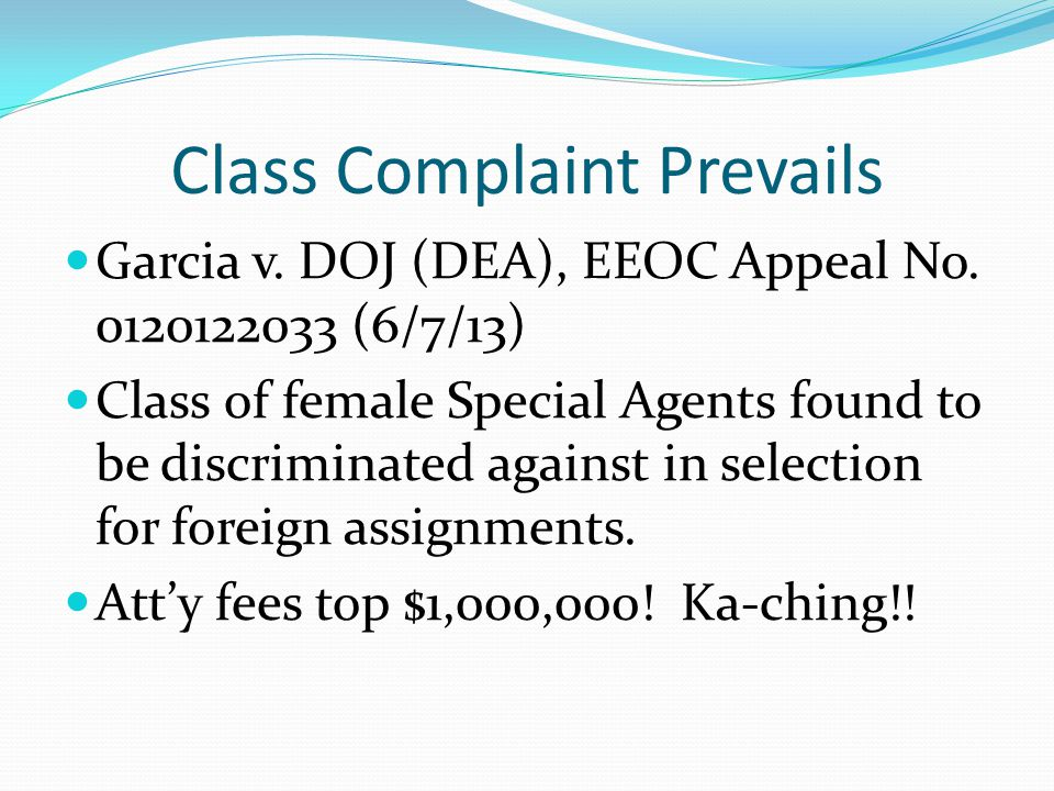 Class Complaint Prevails Garcia v. DOJ (DEA), EEOC Appeal No. 0120122033 (6/7/13) Class of female Special Agents found to be discriminated against in
