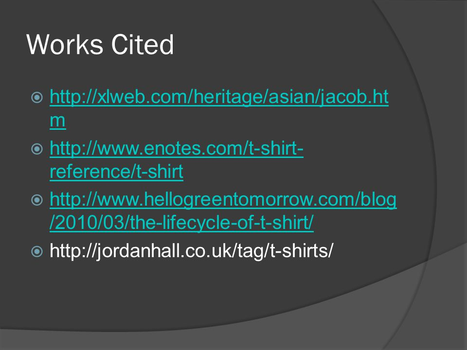 Works Cited  http://xlweb.com/heritage/asian/jacob.ht m http://xlweb.com/heritage/asian/jacob.ht m  http://www.enotes.com/t-shirt- reference/t-shirt http://www.enotes.com/t-shirt- reference/t-shirt  http://www.hellogreentomorrow.com/blog /2010/03/the-lifecycle-of-t-shirt/ http://www.hellogreentomorrow.com/blog /2010/03/the-lifecycle-of-t-shirt/  http://jordanhall.co.uk/tag/t-shirts/