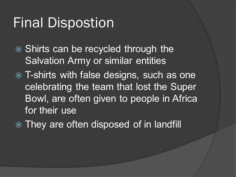 Final Dispostion  Shirts can be recycled through the Salvation Army or similar entities  T-shirts with false designs, such as one celebrating the team that lost the Super Bowl, are often given to people in Africa for their use  They are often disposed of in landfill