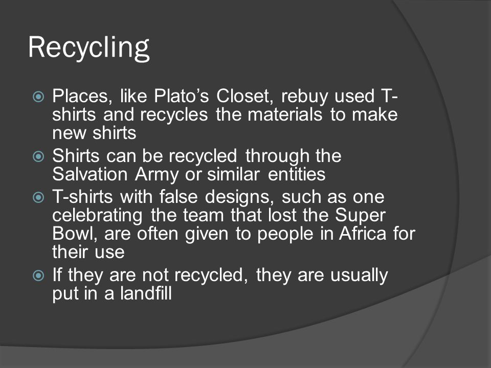 Recycling  Places, like Plato's Closet, rebuy used T- shirts and recycles the materials to make new shirts  Shirts can be recycled through the Salvation Army or similar entities  T-shirts with false designs, such as one celebrating the team that lost the Super Bowl, are often given to people in Africa for their use  If they are not recycled, they are usually put in a landfill