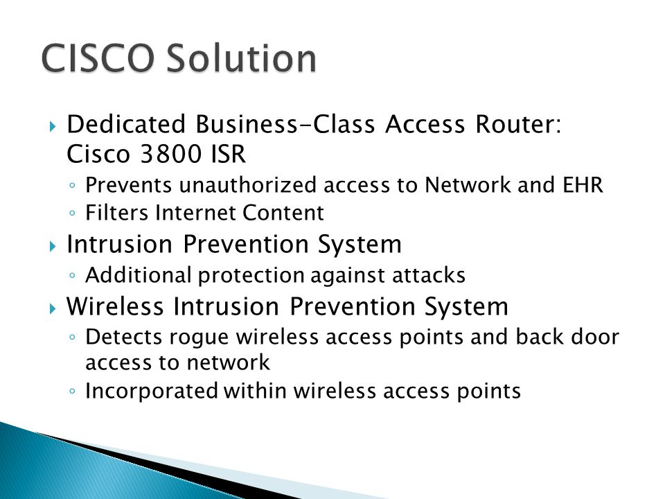  Dedicated Business-Class Access Router: Cisco 3800 ISR ◦ Prevents unauthorized access to Network and EHR ◦ Filters Internet Content  Intrusion Prevention System ◦ Additional protection against attacks  Wireless Intrusion Prevention System ◦ Detects rogue wireless access points and back door access to network ◦ Incorporated within wireless access points