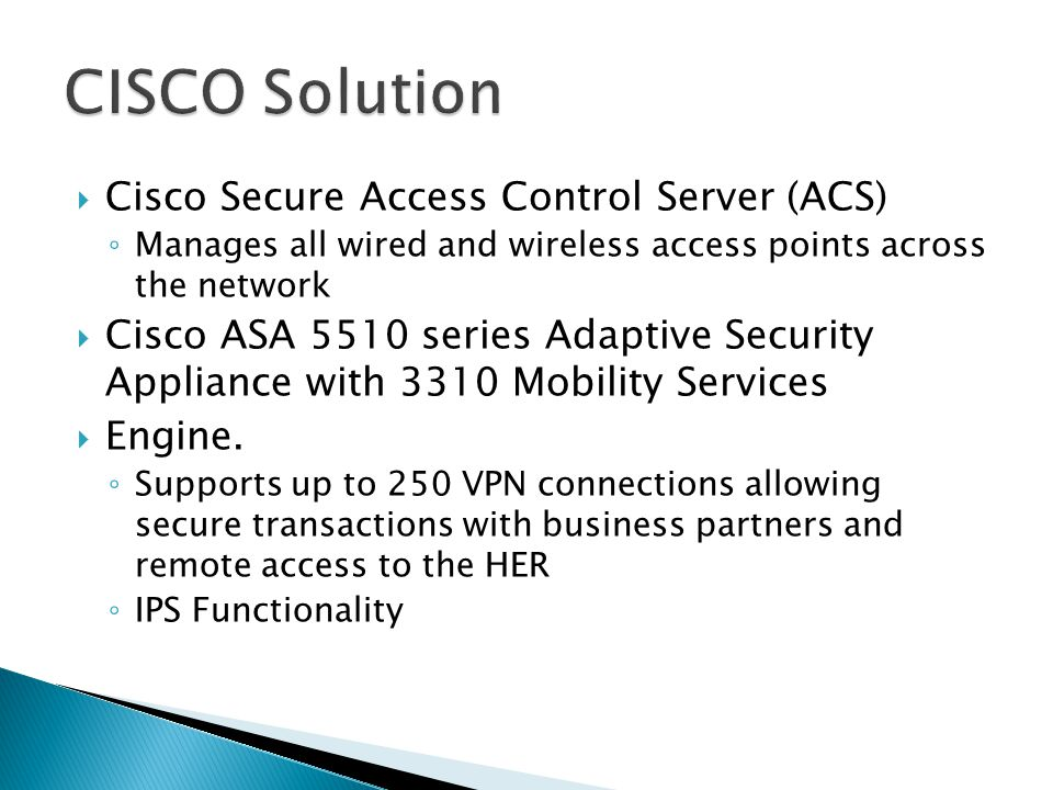  Cisco Secure Access Control Server (ACS) ◦ Manages all wired and wireless access points across the network  Cisco ASA 5510 series Adaptive Security Appliance with 3310 Mobility Services  Engine.
