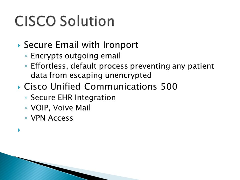  Secure Email with Ironport ◦ Encrypts outgoing email ◦ Effortless, default process preventing any patient data from escaping unencrypted  Cisco Unified Communications 500 ◦ Secure EHR Integration ◦ VOIP, Voive Mail ◦ VPN Access 
