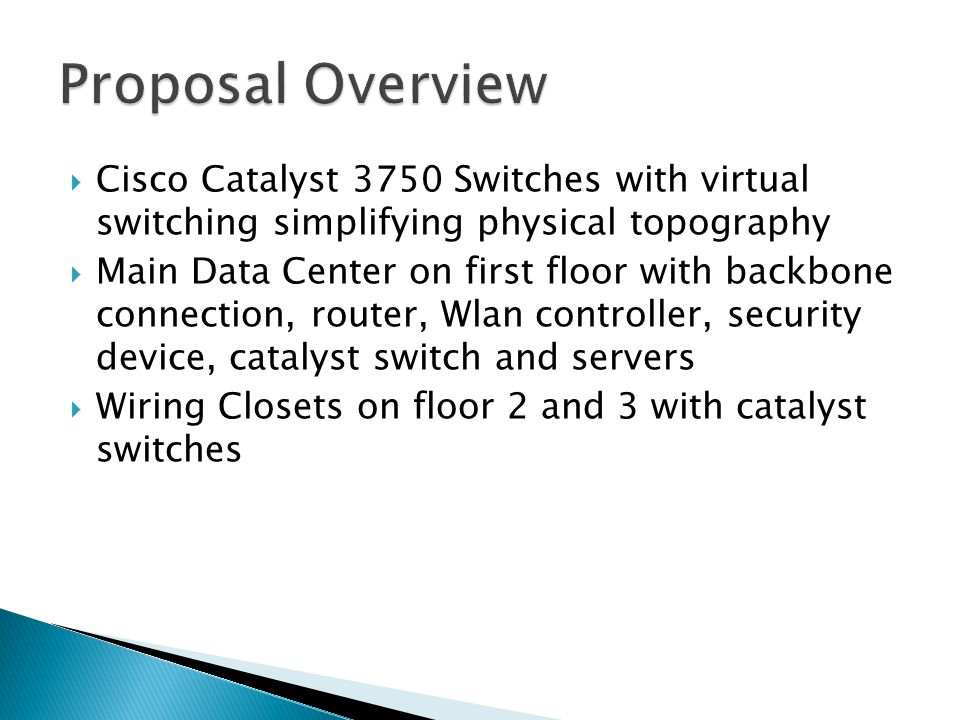  Cisco Catalyst 3750 Switches with virtual switching simplifying physical topography  Main Data Center on first floor with backbone connection, router, Wlan controller, security device, catalyst switch and servers  Wiring Closets on floor 2 and 3 with catalyst switches