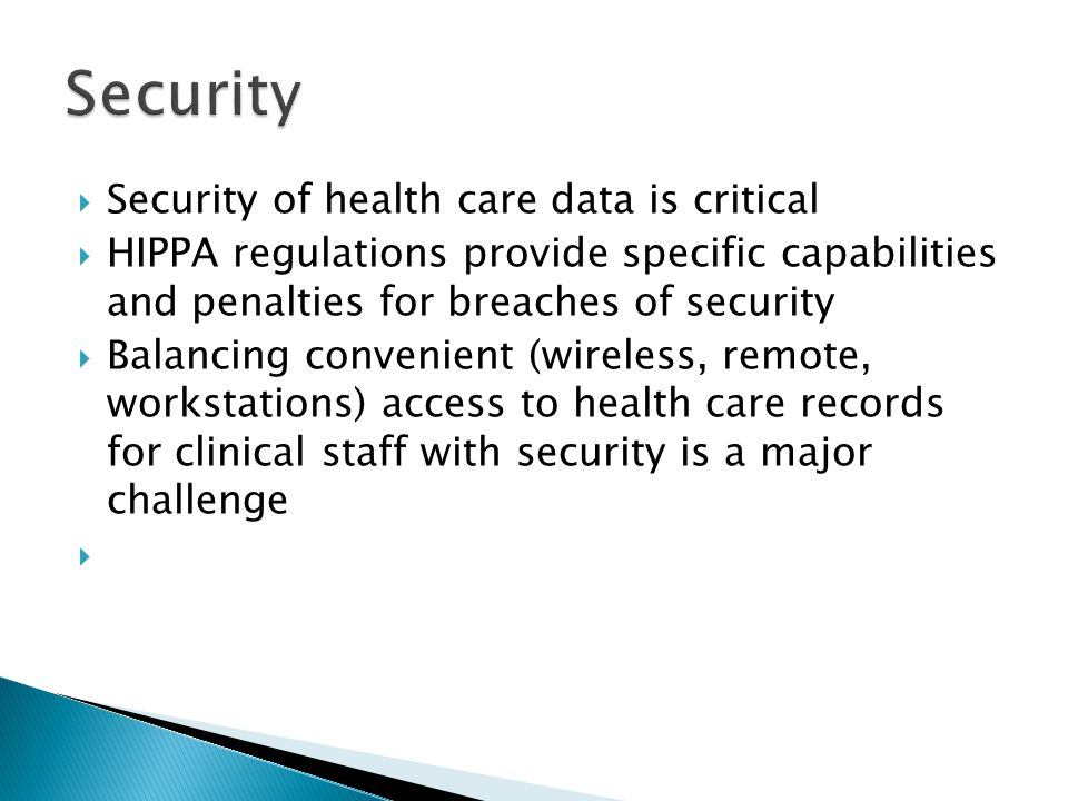  Security of health care data is critical  HIPPA regulations provide specific capabilities and penalties for breaches of security  Balancing convenient (wireless, remote, workstations) access to health care records for clinical staff with security is a major challenge 