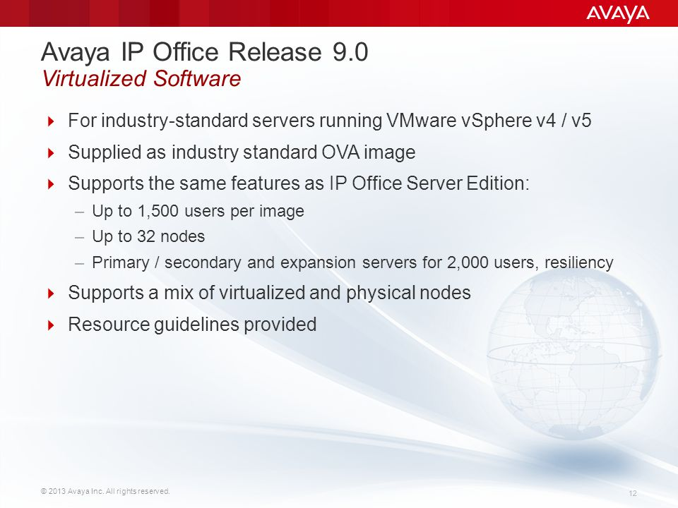 © 2013 Avaya Inc. All rights reserved. 12 Avaya IP Office Release 9.0 Virtualized Software  For industry-standard servers running VMware vSphere v4 /
