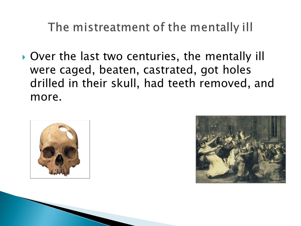  Over the last two centuries, the mentally ill were caged, beaten, castrated, got holes drilled in their skull, had teeth removed, and more.