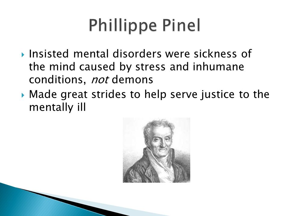  Insisted mental disorders were sickness of the mind caused by stress and inhumane conditions, not demons  Made great strides to help serve justice to the mentally ill