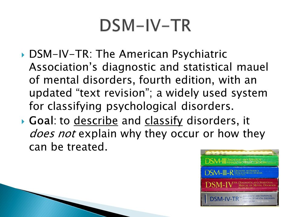 DSM-IV-TR: The American Psychiatric Association's diagnostic and statistical mauel of mental disorders, fourth edition, with an updated text revision ; a widely used system for classifying psychological disorders.