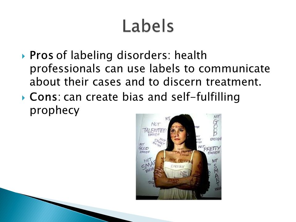  Pros of labeling disorders: health professionals can use labels to communicate about their cases and to discern treatment.