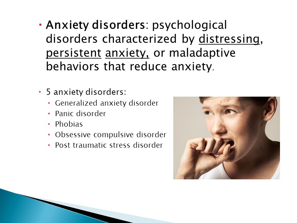  Anxiety disorders: psychological disorders characterized by distressing, persistent anxiety, or maladaptive behaviors that reduce anxiety.
