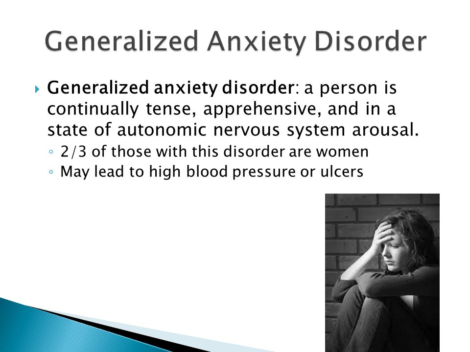  Generalized anxiety disorder: a person is continually tense, apprehensive, and in a state of autonomic nervous system arousal.