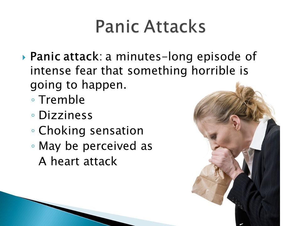  Panic attack: a minutes-long episode of intense fear that something horrible is going to happen.