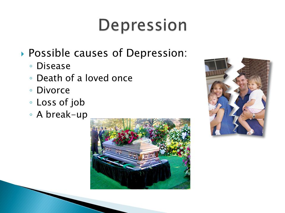  Possible causes of Depression: ◦ Disease ◦ Death of a loved once ◦ Divorce ◦ Loss of job ◦ A break-up