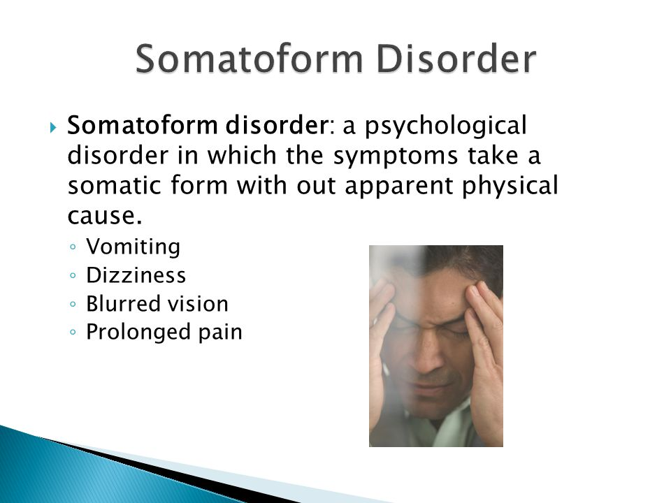  Somatoform disorder: a psychological disorder in which the symptoms take a somatic form with out apparent physical cause.