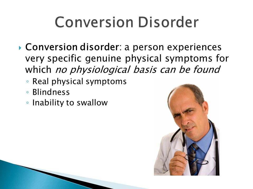  Conversion disorder: a person experiences very specific genuine physical symptoms for which no physiological basis can be found ◦ Real physical symptoms ◦ Blindness ◦ Inability to swallow