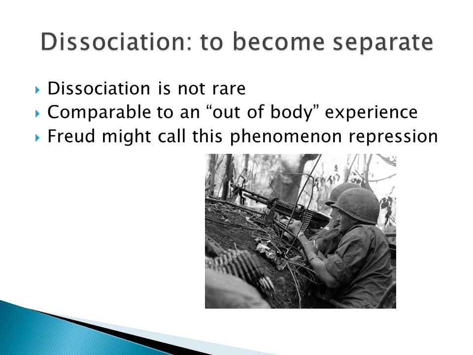  Dissociation is not rare  Comparable to an out of body experience  Freud might call this phenomenon repression