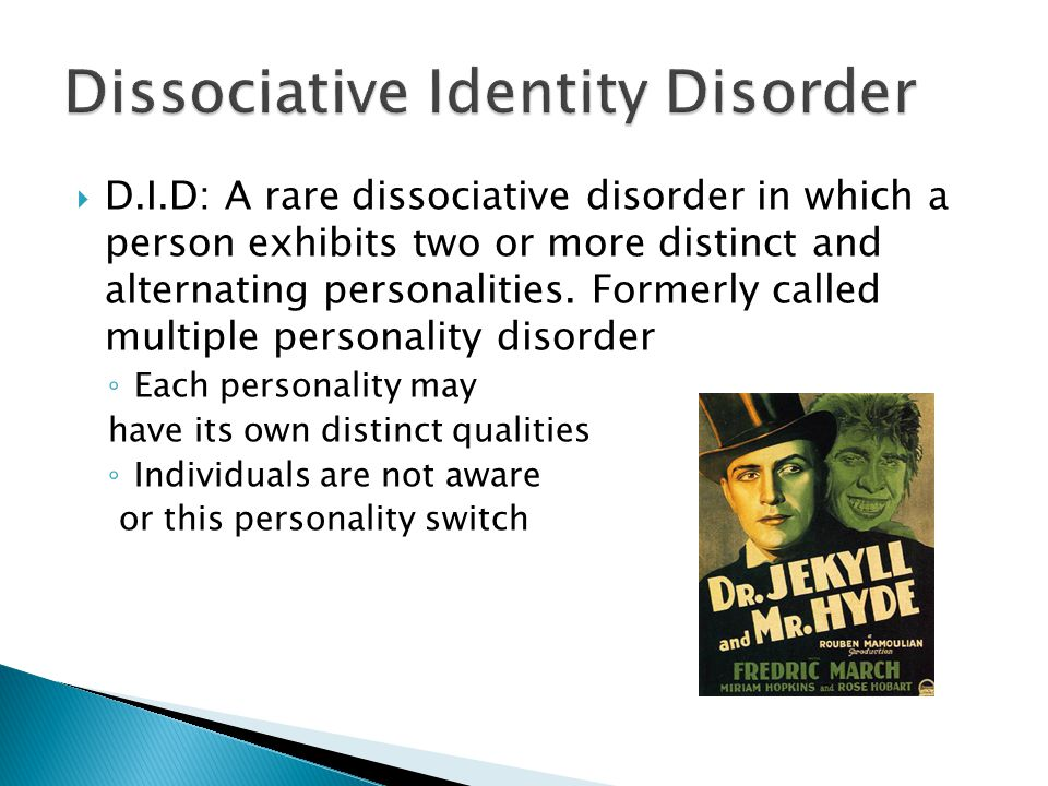  D.I.D: A rare dissociative disorder in which a person exhibits two or more distinct and alternating personalities.