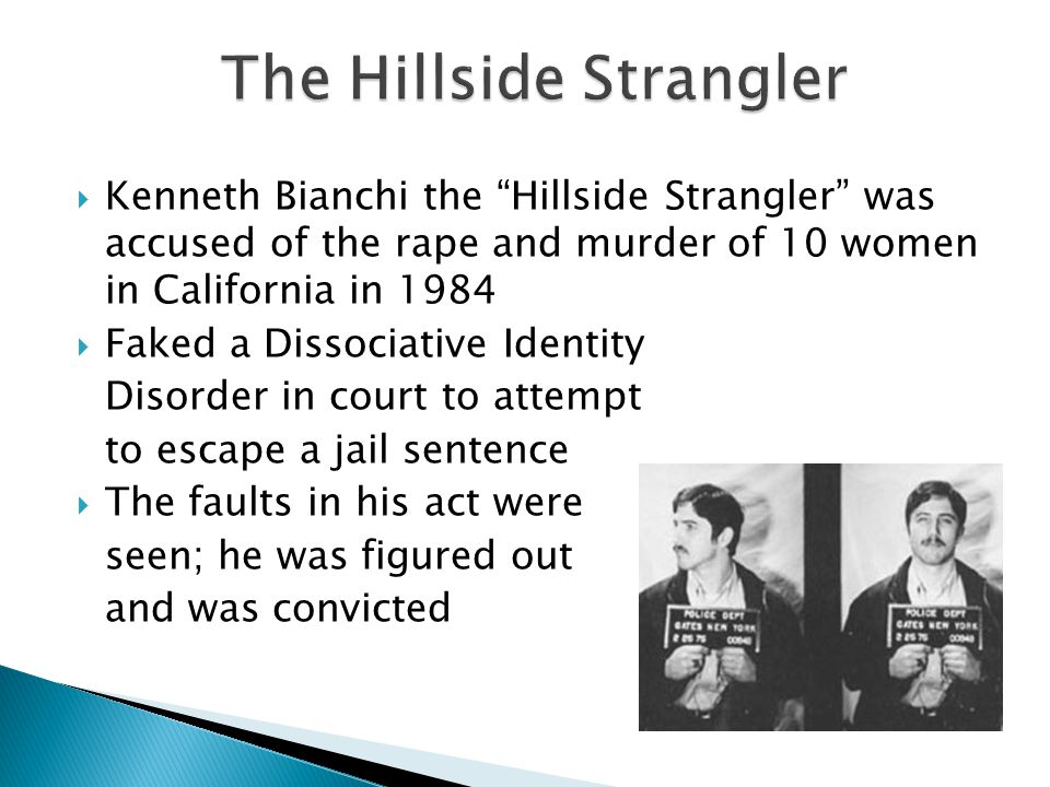  Kenneth Bianchi the Hillside Strangler was accused of the rape and murder of 10 women in California in 1984  Faked a Dissociative Identity Disorder in court to attempt to escape a jail sentence  The faults in his act were seen; he was figured out and was convicted