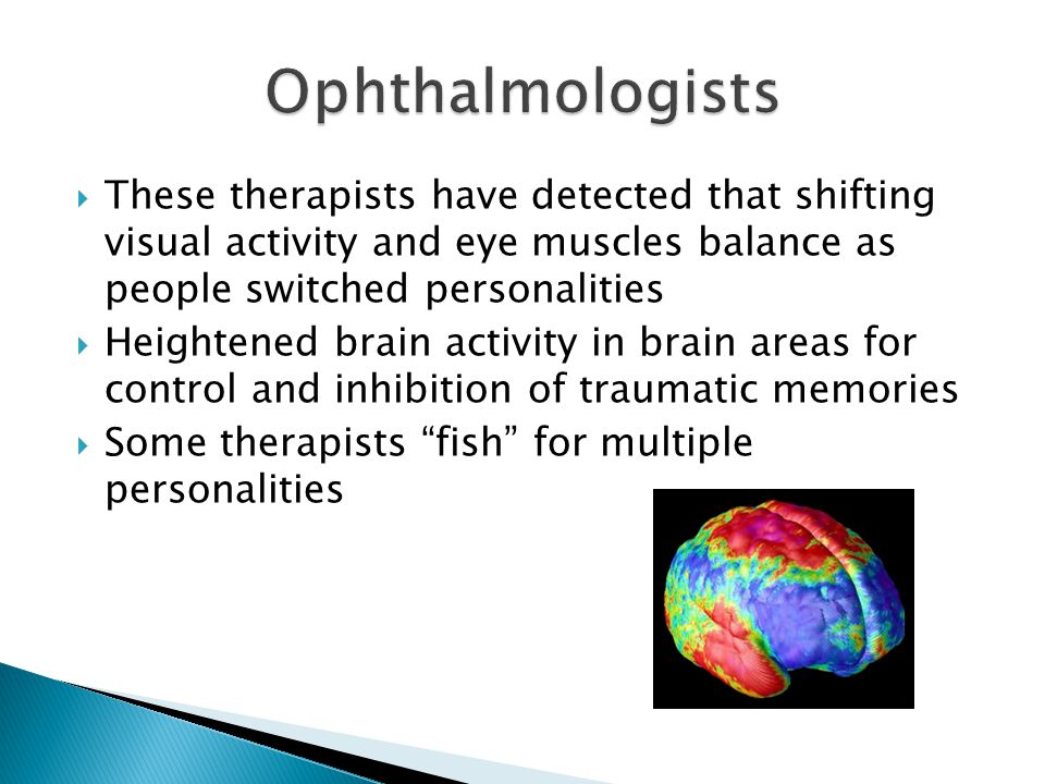  These therapists have detected that shifting visual activity and eye muscles balance as people switched personalities  Heightened brain activity in brain areas for control and inhibition of traumatic memories  Some therapists fish for multiple personalities