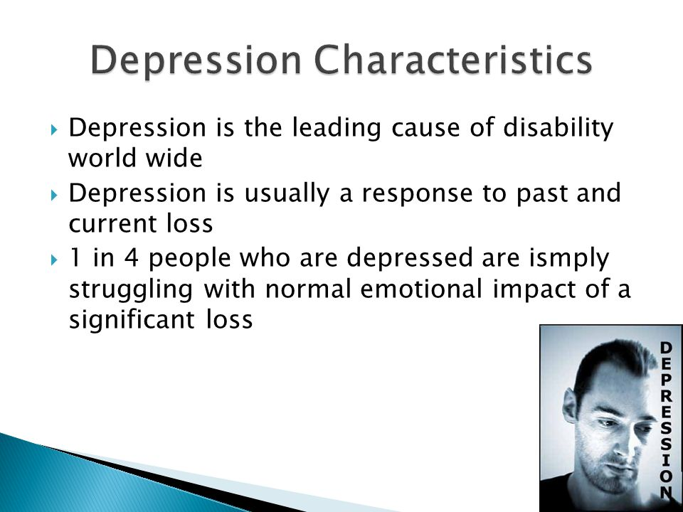  Depression is the leading cause of disability world wide  Depression is usually a response to past and current loss  1 in 4 people who are depressed are ismply struggling with normal emotional impact of a significant loss