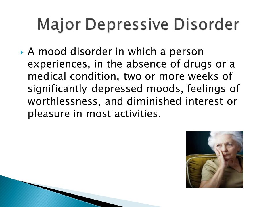  A mood disorder in which a person experiences, in the absence of drugs or a medical condition, two or more weeks of significantly depressed moods, feelings of worthlessness, and diminished interest or pleasure in most activities.