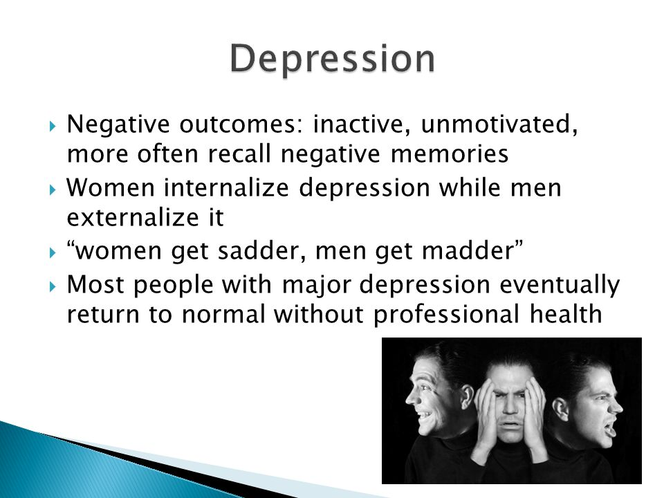  Negative outcomes: inactive, unmotivated, more often recall negative memories  Women internalize depression while men externalize it  women get sadder, men get madder  Most people with major depression eventually return to normal without professional health