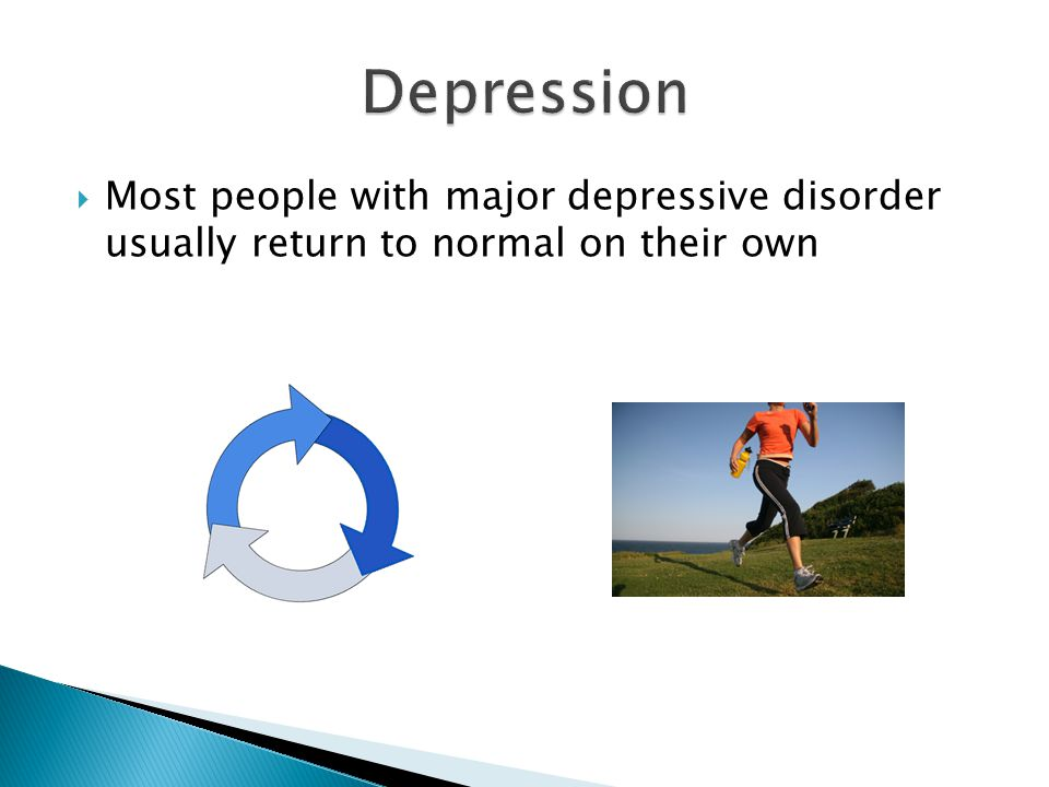  Most people with major depressive disorder usually return to normal on their own