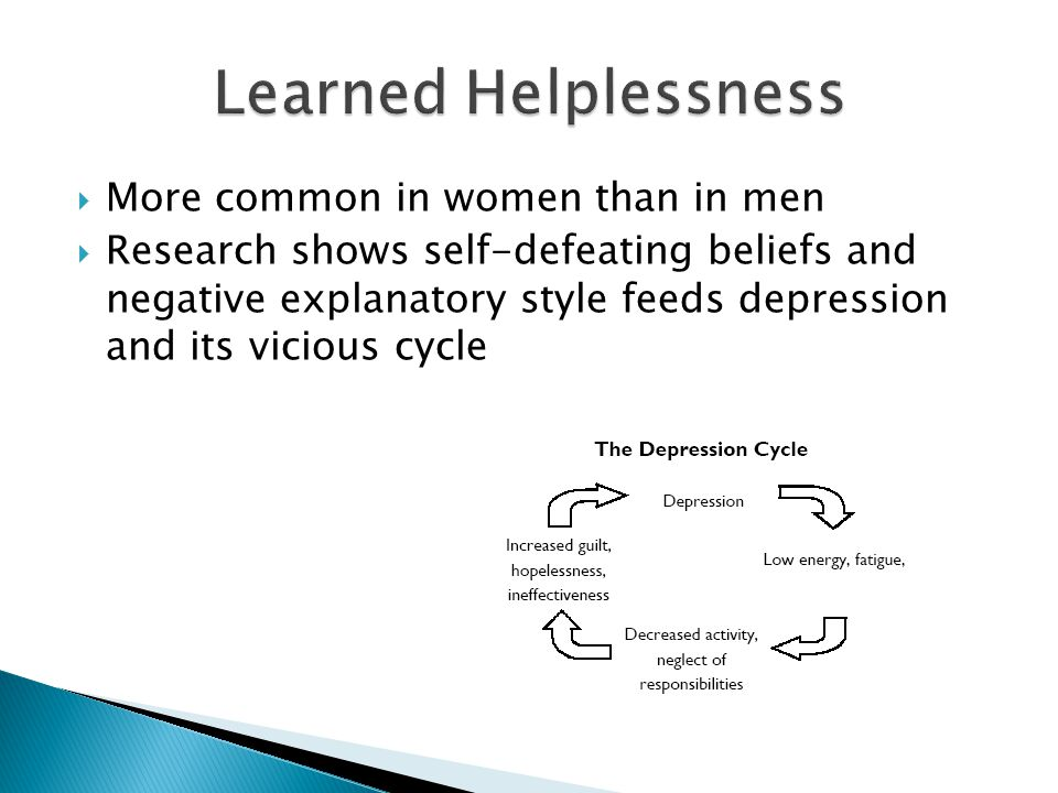  More common in women than in men  Research shows self-defeating beliefs and negative explanatory style feeds depression and its vicious cycle