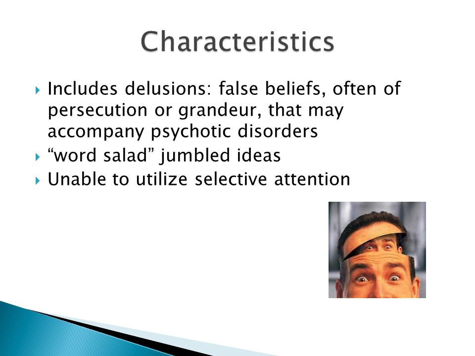  Includes delusions: false beliefs, often of persecution or grandeur, that may accompany psychotic disorders  word salad jumbled ideas  Unable to utilize selective attention
