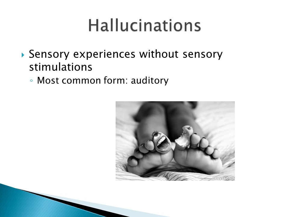  Sensory experiences without sensory stimulations ◦ Most common form: auditory