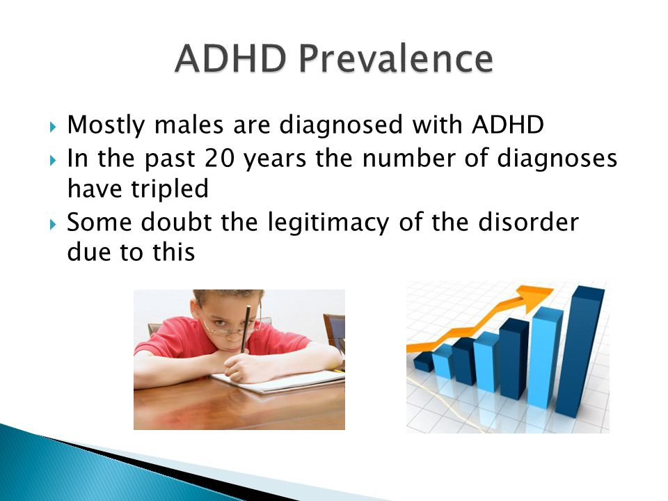  Mostly males are diagnosed with ADHD  In the past 20 years the number of diagnoses have tripled  Some doubt the legitimacy of the disorder due to this