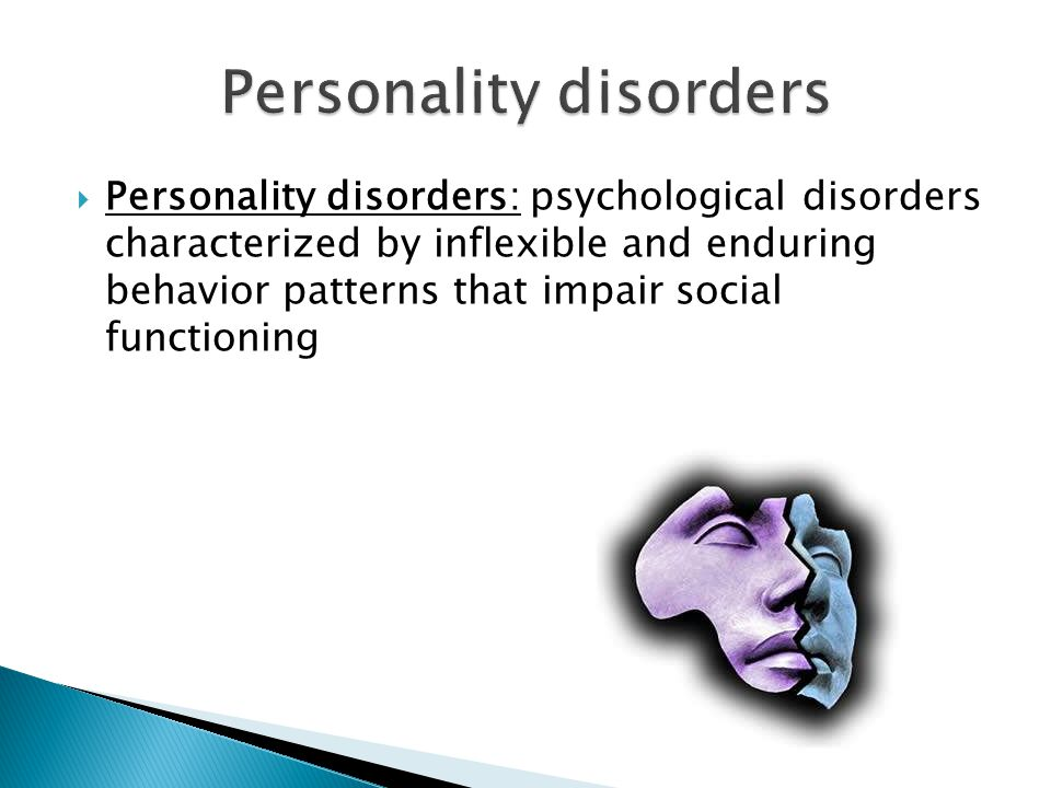  Personality disorders: psychological disorders characterized by inflexible and enduring behavior patterns that impair social functioning