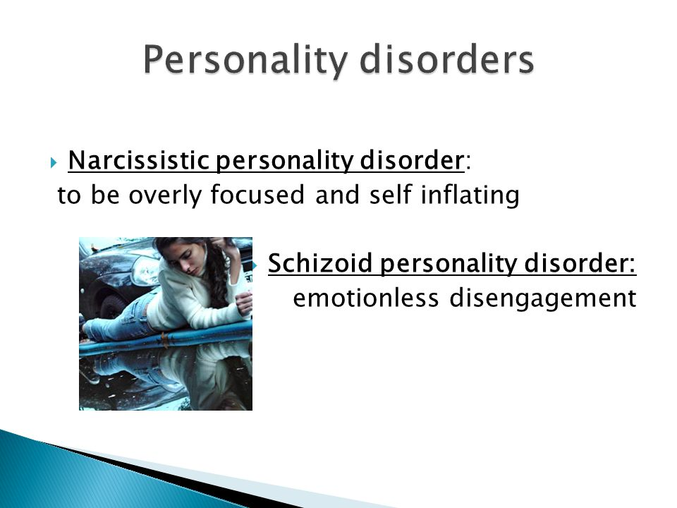  Narcissistic personality disorder: to be overly focused and self inflating  Schizoid personality disorder: emotionless disengagement