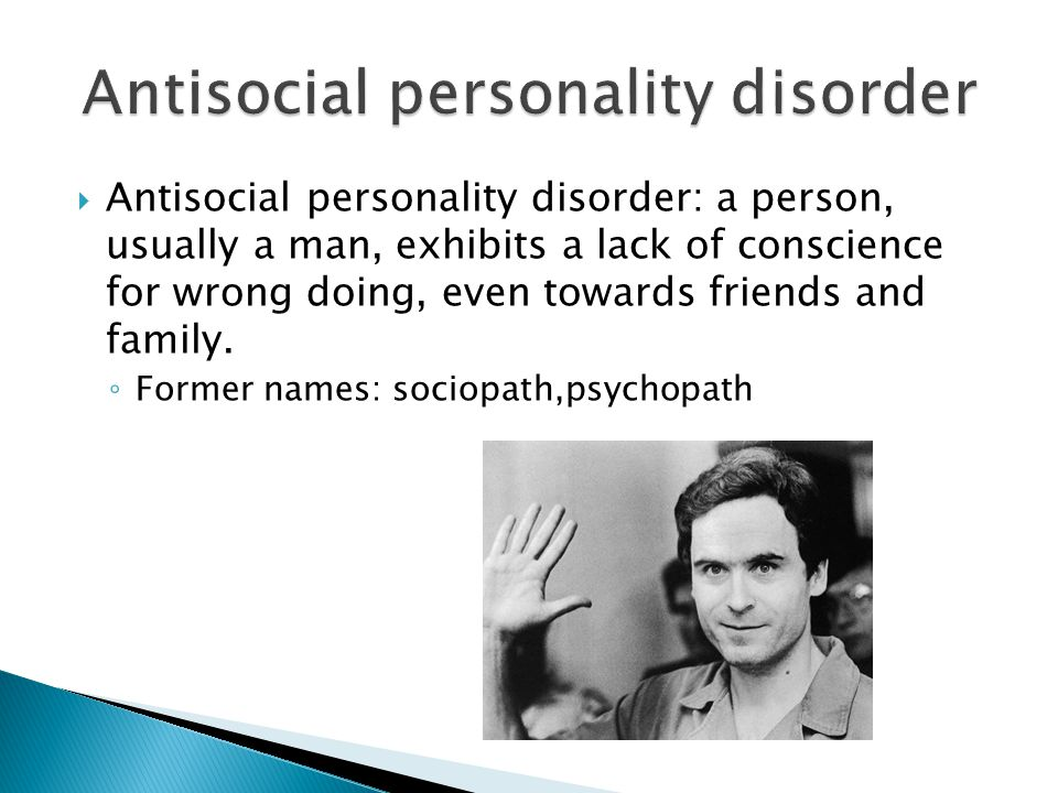  Antisocial personality disorder: a person, usually a man, exhibits a lack of conscience for wrong doing, even towards friends and family.