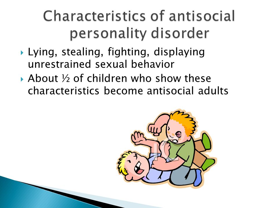  Lying, stealing, fighting, displaying unrestrained sexual behavior  About ½ of children who show these characteristics become antisocial adults