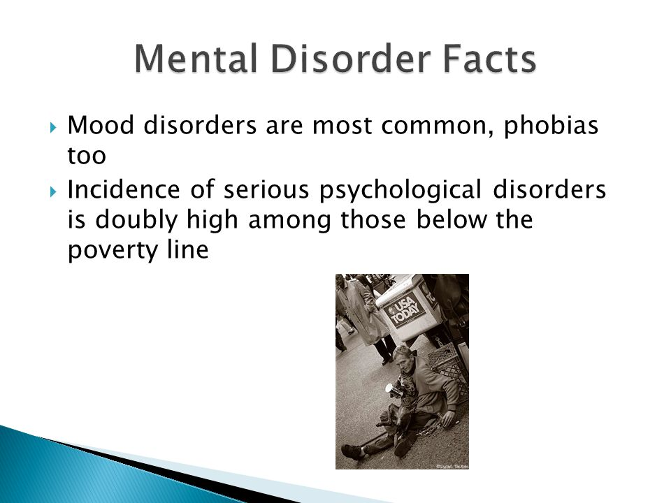 Mood disorders are most common, phobias too  Incidence of serious psychological disorders is doubly high among those below the poverty line