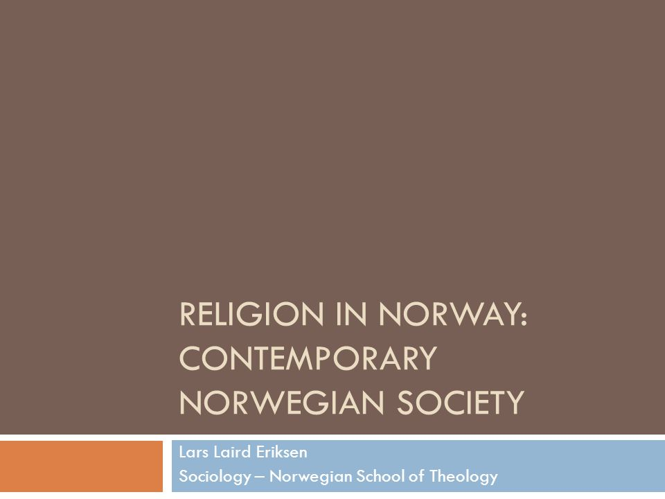 RELIGION IN NORWAY: CONTEMPORARY NORWEGIAN SOCIETY Lars Laird Eriksen Sociology – Norwegian School of Theology