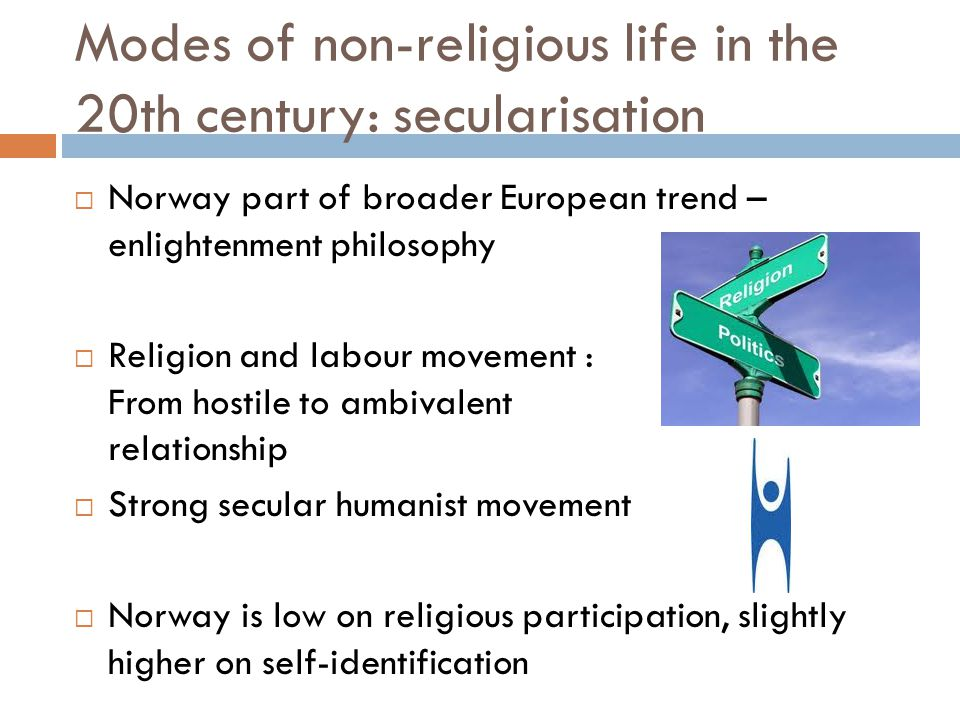 Modes of non-religious life in the 20th century: secularisation  Norway part of broader European trend – enlightenment philosophy  Religion and labo