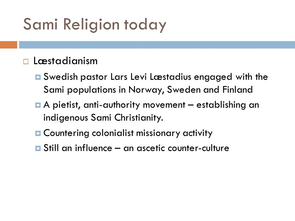 Sami Religion today  Læstadianism  Swedish pastor Lars Levi Læstadius engaged with the Sami populations in Norway, Sweden and Finland  A pietist, a
