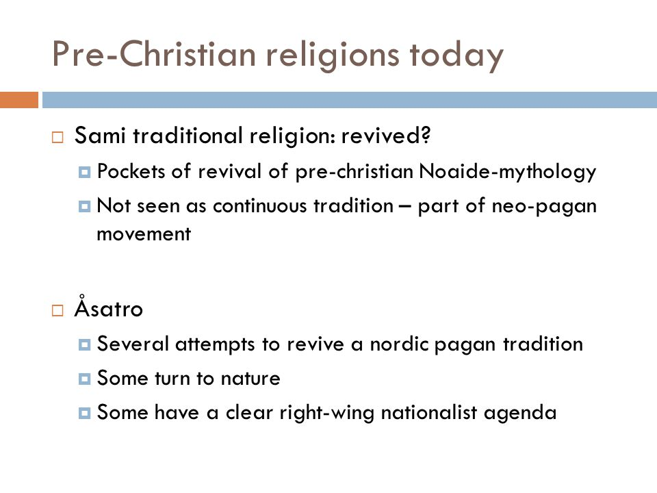 Pre-Christian religions today  Sami traditional religion: revived?  Pockets of revival of pre-christian Noaide-mythology  Not seen as continuous tr