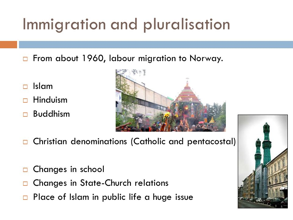 Immigration and pluralisation  From about 1960, labour migration to Norway.  Islam  Hinduism  Buddhism  Christian denominations (Catholic and pen