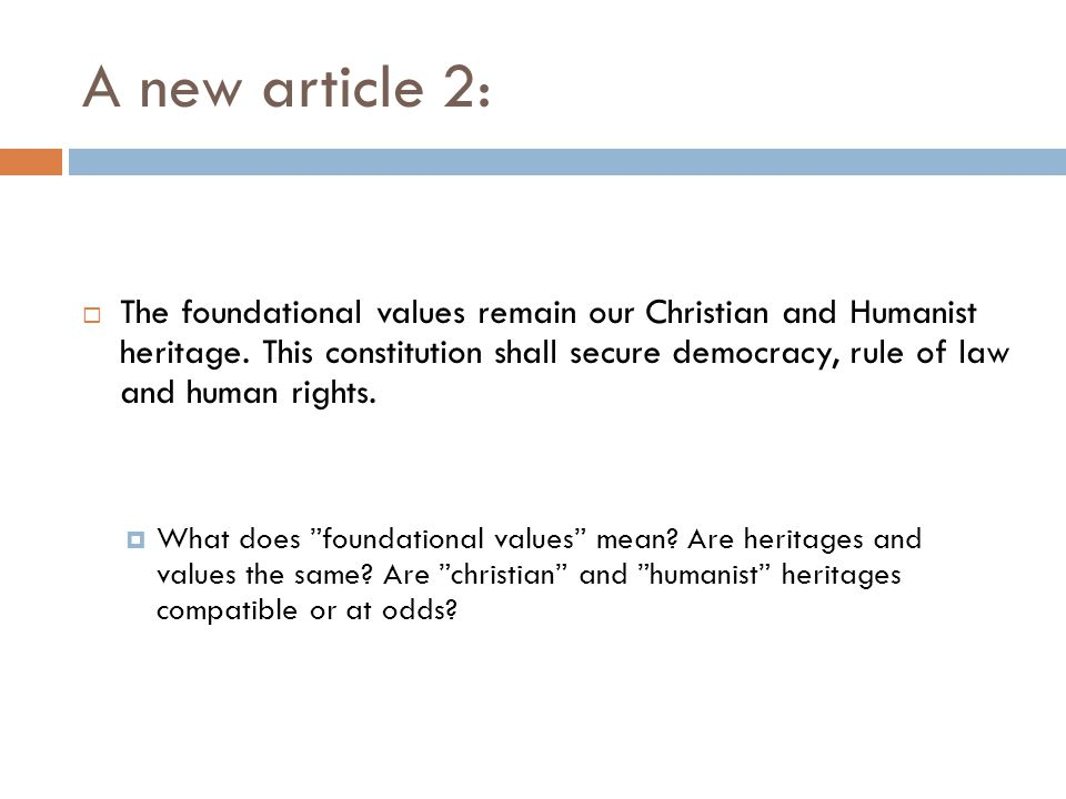 A new article 2:  The foundational values remain our Christian and Humanist heritage. This constitution shall secure democracy, rule of law and human