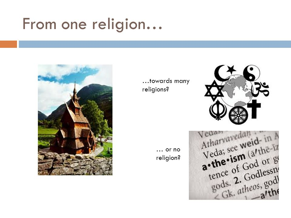 From one religion… …towards many religions? … or no religion?