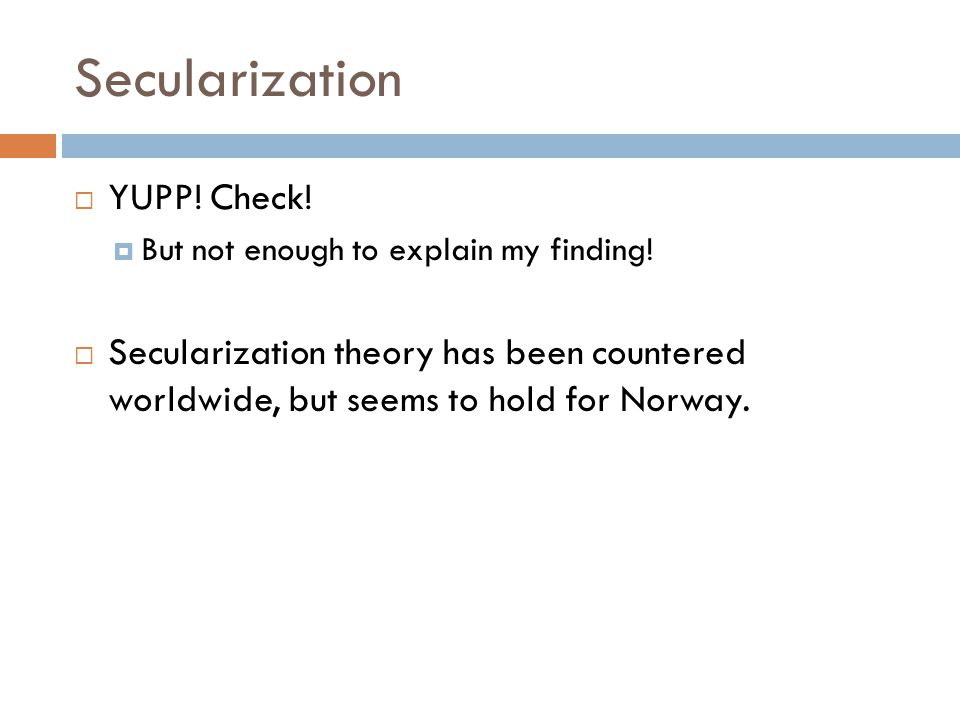 Secularization  YUPP! Check!  But not enough to explain my finding!  Secularization theory has been countered worldwide, but seems to hold for Norw