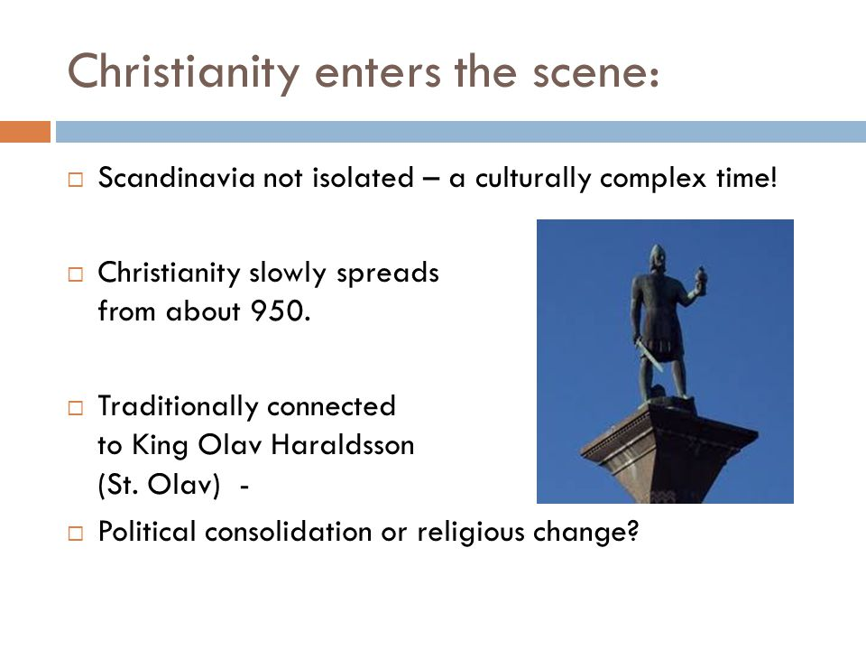 Christianity enters the scene:  Scandinavia not isolated – a culturally complex time!  Christianity slowly spreads from about 950.  Traditionally c