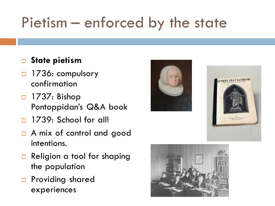 Pietism – enforced by the state  State pietism  1736: compulsory confirmation  1737: Bishop Pontoppidan's Q&A book  1739: School for all!  A mix
