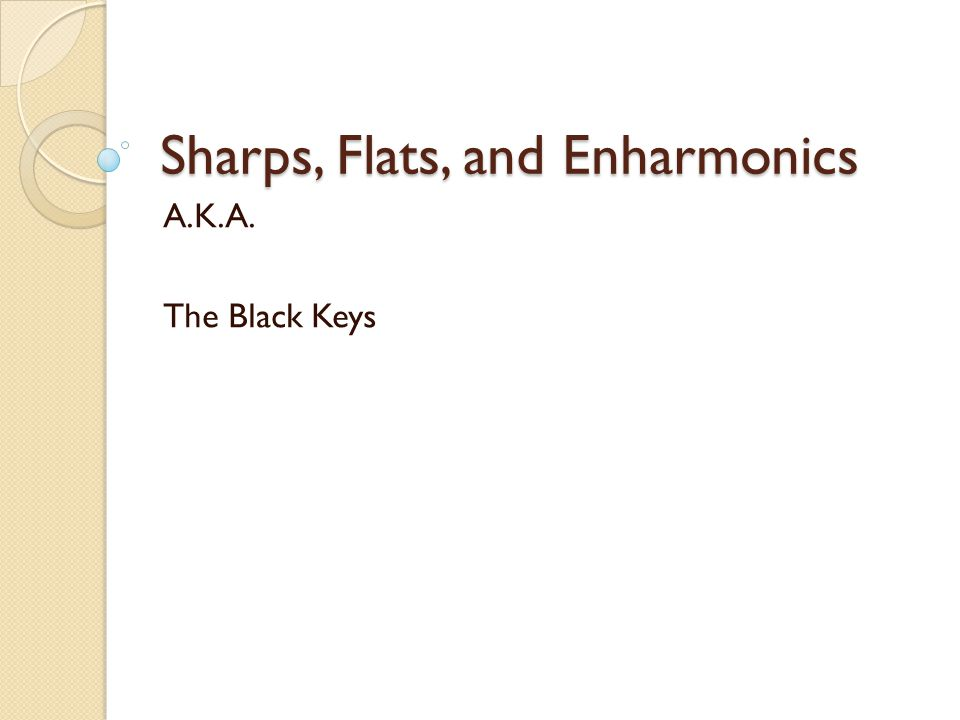 Sharps, Flats, and Enharmonics A.K.A. The Black Keys