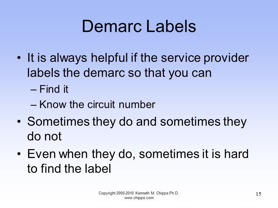 Demarc Labels It is always helpful if the service provider labels the demarc so that you can –Find it –Know the circuit number Sometimes they do and sometimes they do not Even when they do, sometimes it is hard to find the label Copyright 2000-2010 Kenneth M.