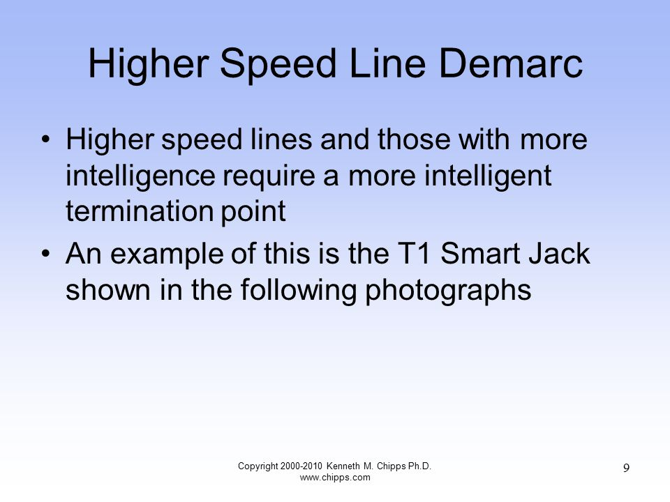 Higher Speed Line Demarc Higher speed lines and those with more intelligence require a more intelligent termination point An example of this is the T1 Smart Jack shown in the following photographs Copyright 2000-2010 Kenneth M.